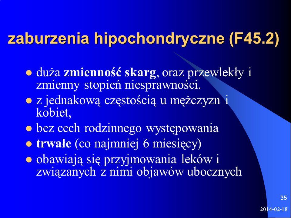 2014-02-18 35 zaburzenia hipochondryczne (F45.2) duża zmienność skarg, oraz przewlekły i zmienny stopień niesprawności. z jednakową częstością u mężcz
