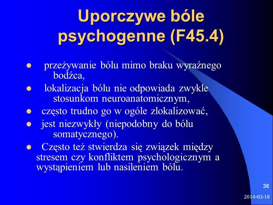 2014-02-18 36 Uporczywe bóle psychogenne (F45.4) przeżywanie bólu mimo braku wyraźnego bodźca, lokalizacja bólu nie odpowiada zwykle stosunkom neuroan