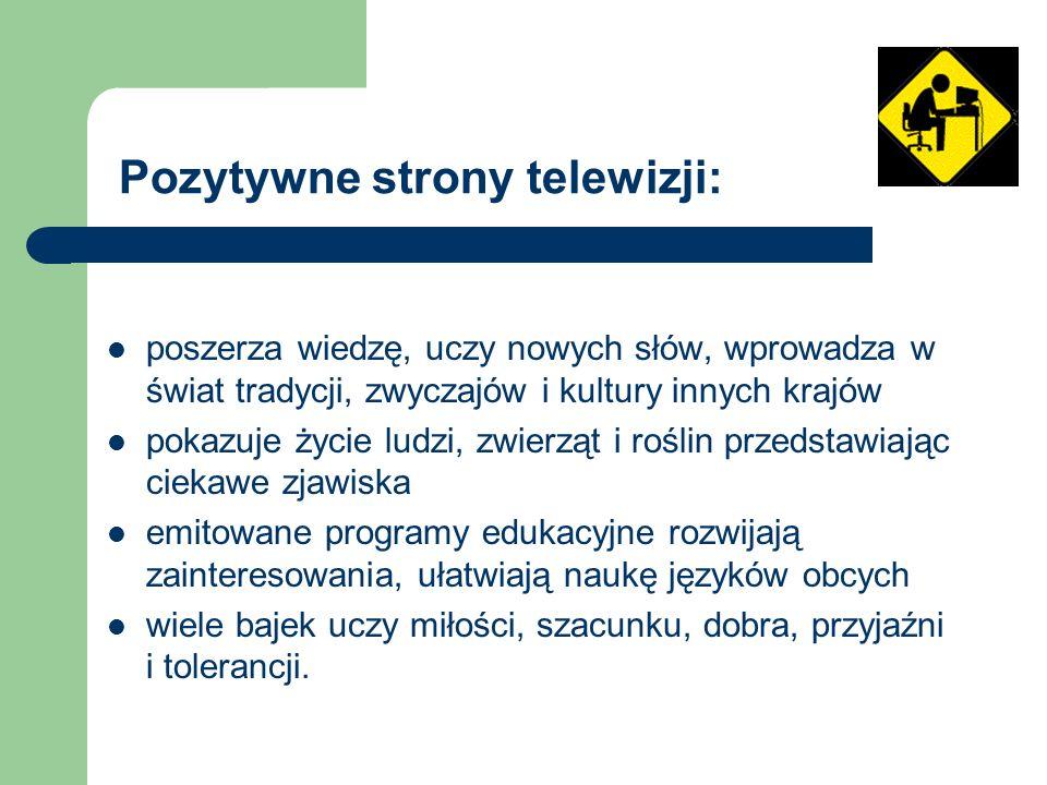 Pozytywne strony telewizji: poszerza wiedzę, uczy nowych słów, wprowadza w świat tradycji, zwyczajów i kultury innych krajów pokazuje życie ludzi, zwi