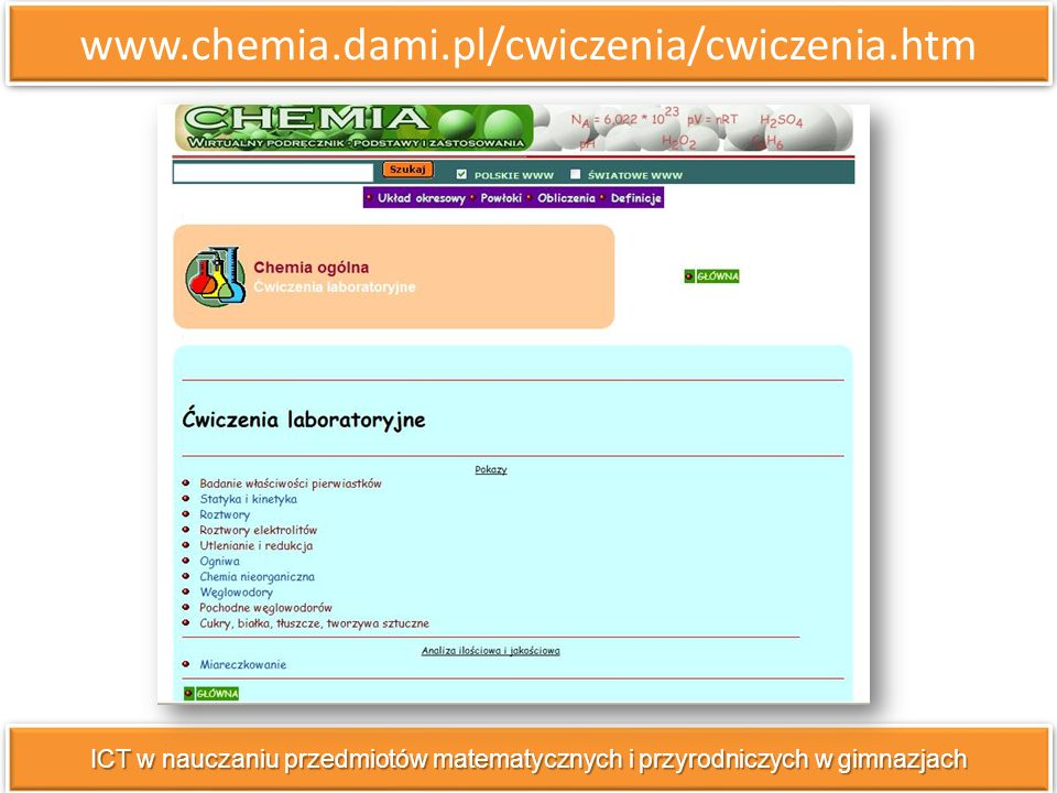 www.chemia.dami.pl/cwiczenia/cwiczenia.htm ICT w nauczaniu przedmiotów matematycznych i przyrodniczych w gimnazjach wybrane przykłady doświadczeń z opisem, schematem i równaniami zachodzących reakcji;