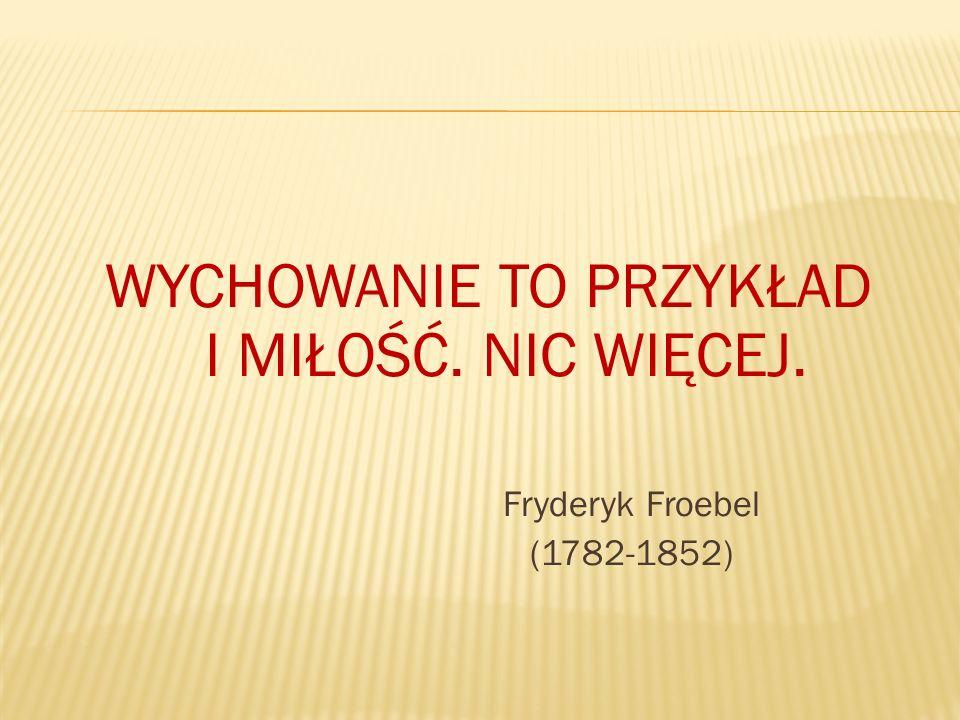 WYCHOWANIE TO PRZYKŁAD I MIŁOŚĆ. NIC WIĘCEJ. Fryderyk Froebel (1782-1852)