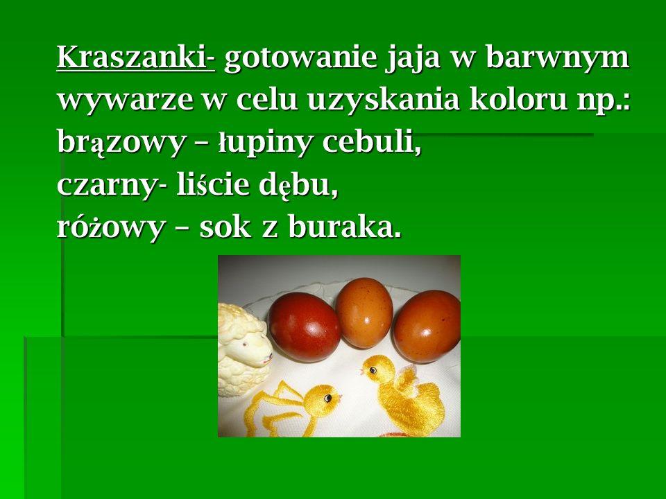 Kraszanki- gotowanie jaja w barwnym wywarze w celu uzyskania koloru np.: br ą zowy – ł upiny cebuli, czarny- li ś cie d ę bu, ró ż owy – sok z buraka.