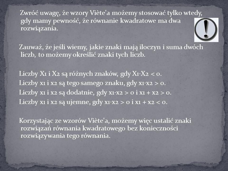 Zwróć uwagę, że wzory Viète'a możemy stosować tylko wtedy, gdy mamy pewność, że równanie kwadratowe ma dwa rozwiązania. Zauważ, że jeśli wiemy, jakie