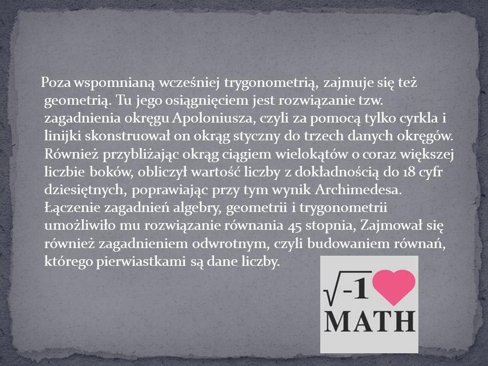 Poza wspomnianą wcześniej trygonometrią, zajmuje się też geometrią. Tu jego osiągnięciem jest rozwiązanie tzw. zagadnienia okręgu Apoloniusza, czyli z