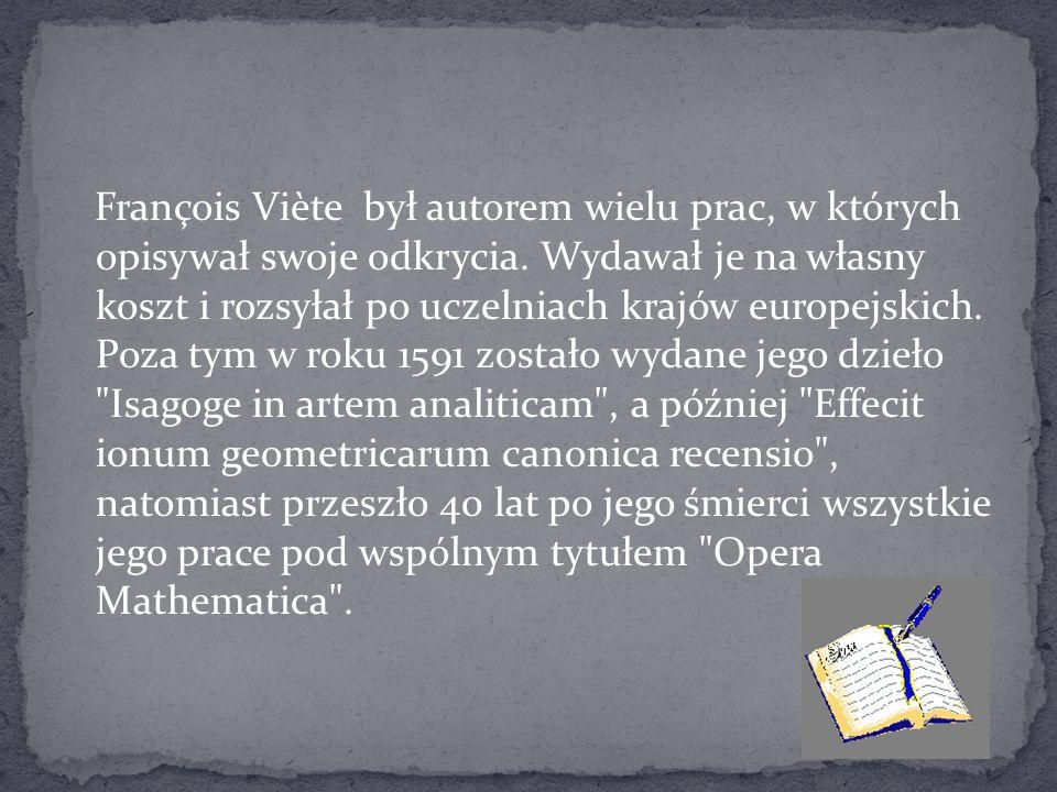 François Viète był autorem wielu prac, w których opisywał swoje odkrycia. Wydawał je na własny koszt i rozsyłał po uczelniach krajów europejskich. Poz