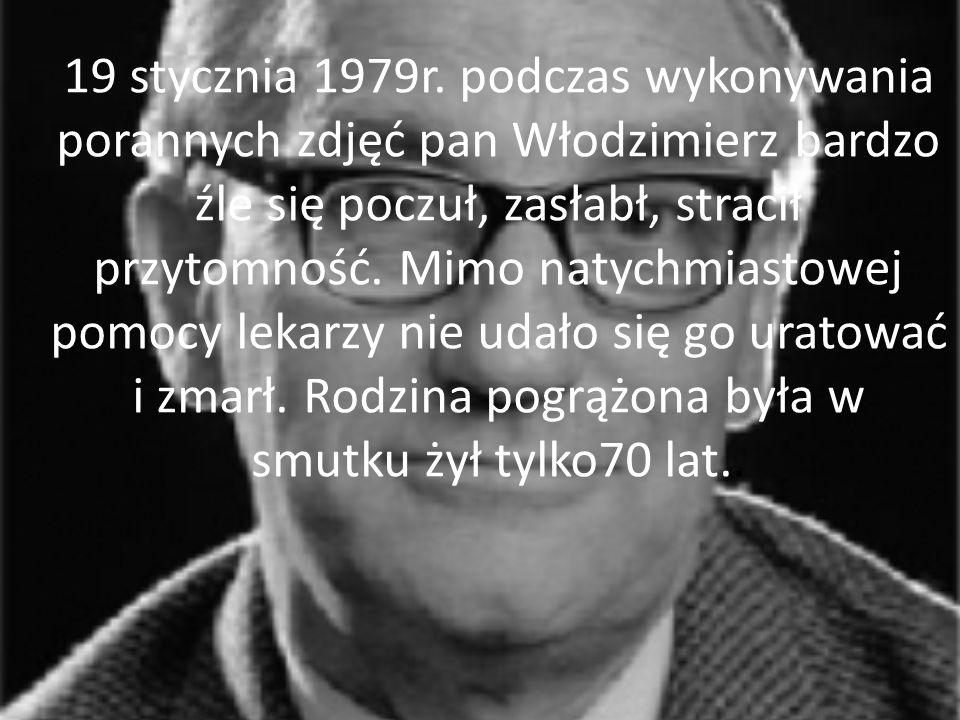 19 stycznia 1979r. podczas wykonywania porannych zdjęć pan Włodzimierz bardzo źle się poczuł, zasłabł, stracił przytomność. Mimo natychmiastowej pomoc