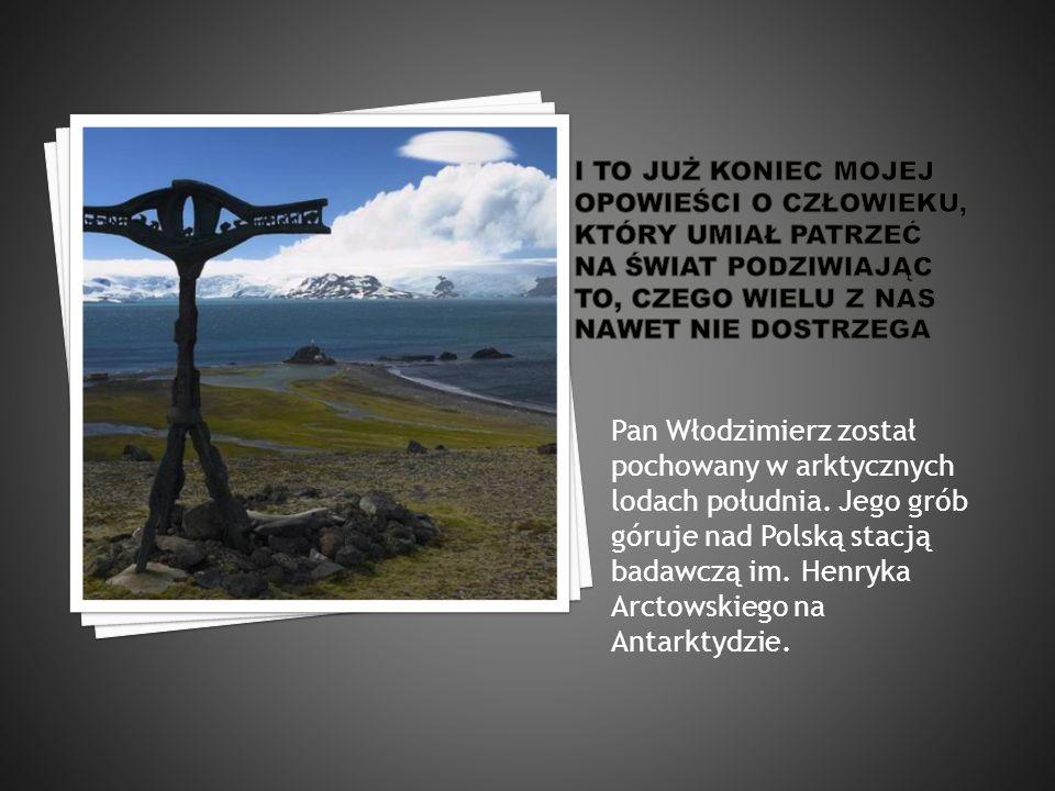 Pan Włodzimierz został pochowany w arktycznych lodach południa. Jego grób góruje nad Polską stacją badawczą im. Henryka Arctowskiego na Antarktydzie.