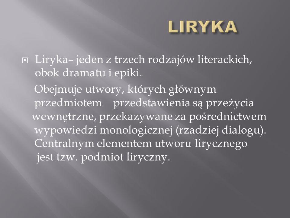Liryka– jeden z trzech rodzajów literackich, obok dramatu i epiki.