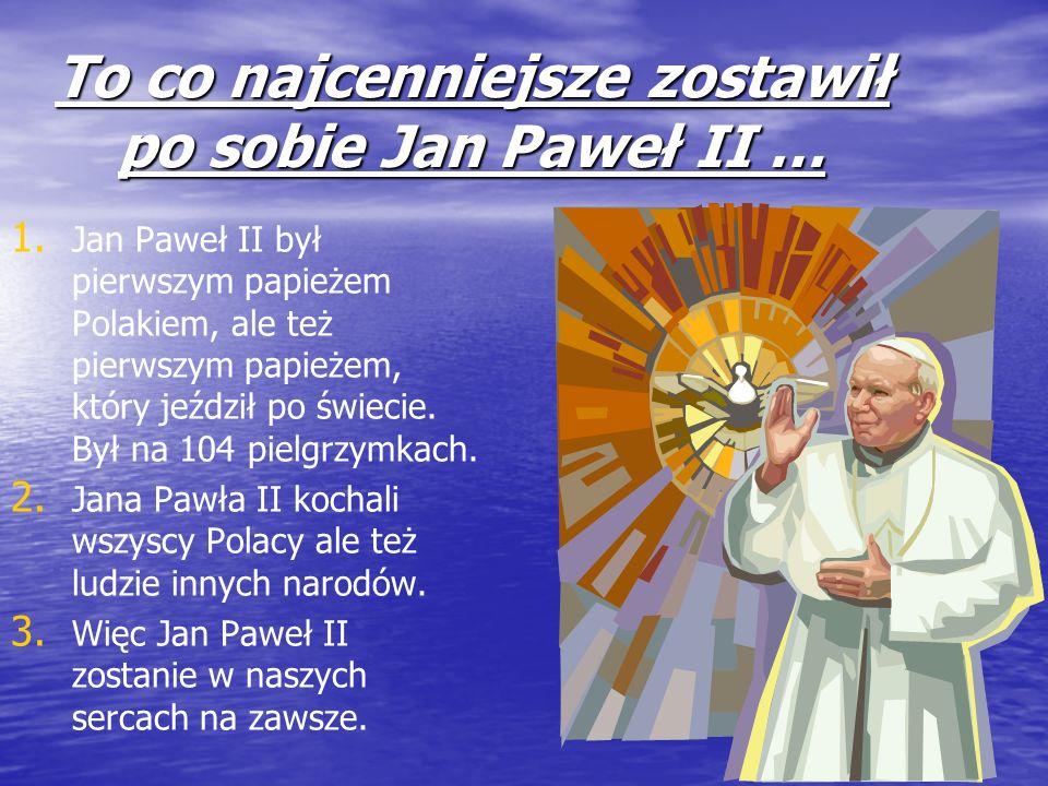 To co najcenniejsze zostawił po sobie Jan Paweł II … 1. 1. Jan Paweł II był pierwszym papieżem Polakiem, ale też pierwszym papieżem, który jeździł po