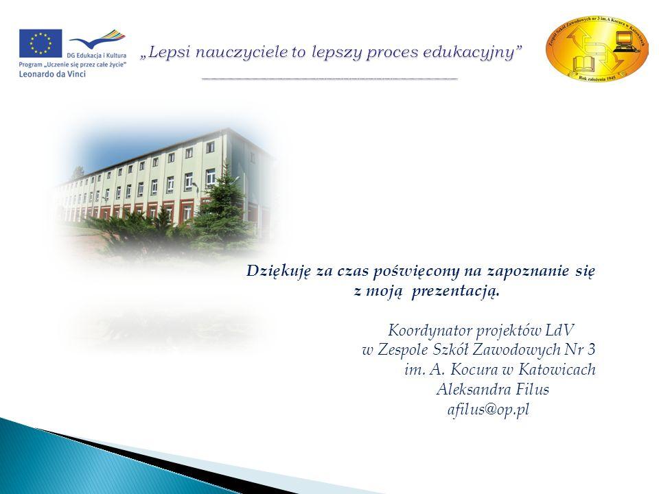 Dziękuję za czas poświęcony na zapoznanie się z moją prezentacją. Koordynator projektów LdV w Zespole Szkół Zawodowych Nr 3 im. A. Kocura w Katowicach