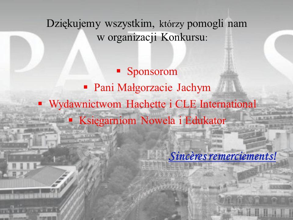 Dziękujemy wszystkim, którzy pomogli nam w organizacji Konkursu : Sponsorom Pani Małgorzacie Jachym Wydawnictwom Hachette i CLE International Księgarn