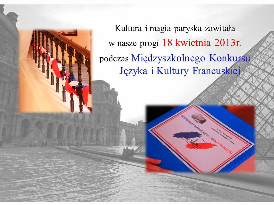 Kultura i magia paryska zawitała w nasze progi 18 kwietnia 2013r. podczas Międzyszkolnego Konkursu Języka i Kultury Francuskiej