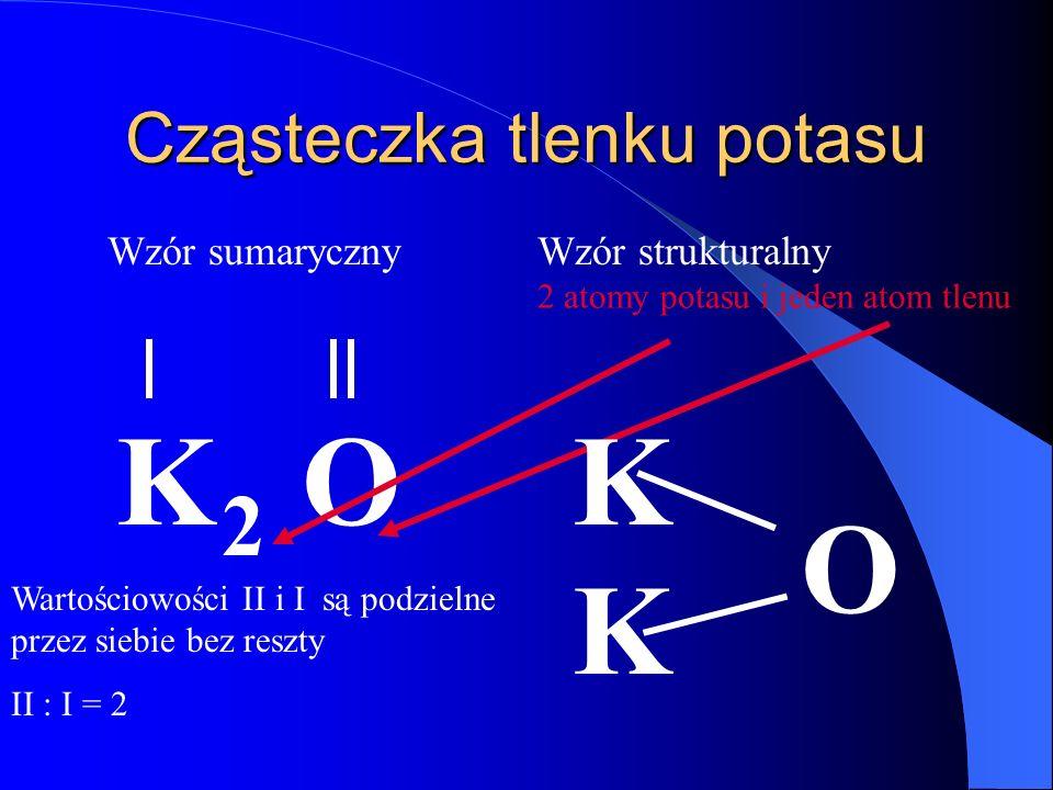 Cząsteczka tlenku potasu K O Wzór sumaryczny Wartościowości II i I są podzielne przez siebie bez reszty II : I = 2 2 2 atomy potasu i jeden atom tlenu Wzór strukturalny K K O