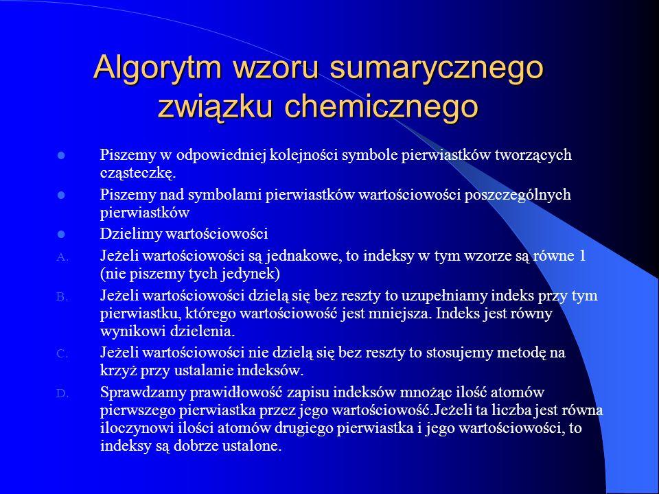 Algorytm wzoru sumarycznego związku chemicznego Piszemy w odpowiedniej kolejności symbole pierwiastków tworzących cząsteczkę.