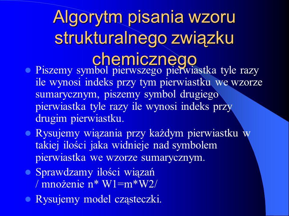 Algorytm pisania wzoru strukturalnego związku chemicznego Piszemy symbol pierwszego pierwiastka tyle razy ile wynosi indeks przy tym pierwiastku we wzorze sumarycznym, piszemy symbol drugiego pierwiastka tyle razy ile wynosi indeks przy drugim pierwiastku.