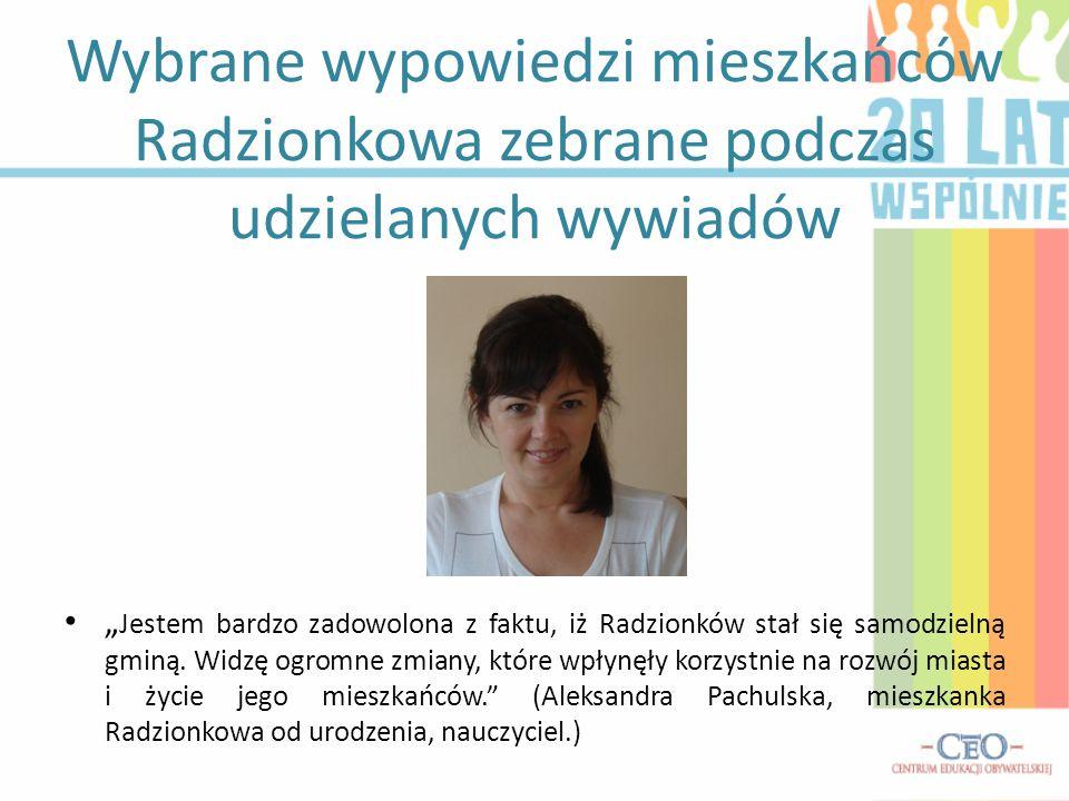 Wybrane wypowiedzi mieszkańców Radzionkowa zebrane podczas udzielanych wywiadów Jestem bardzo zadowolona z faktu, iż Radzionków stał się samodzielną g