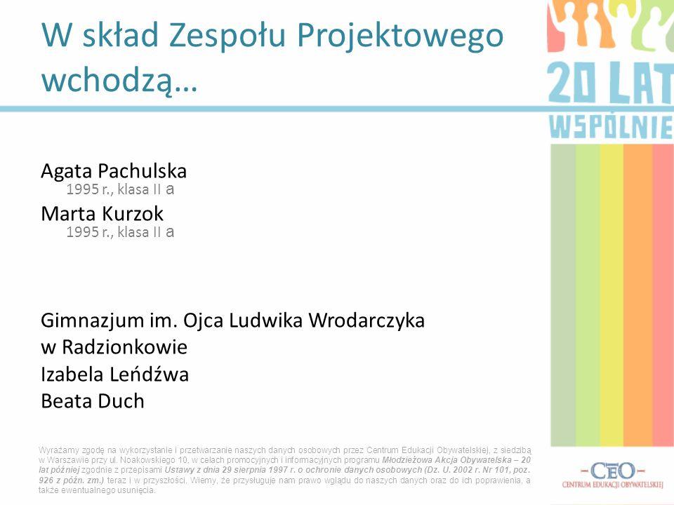 Agata Pachulska 1995 r., klasa II a Marta Kurzok 1995 r., klasa II a Gimnazjum im. Ojca Ludwika Wrodarczyka w Radzionkowie Izabela Leńdźwa Beata Duch