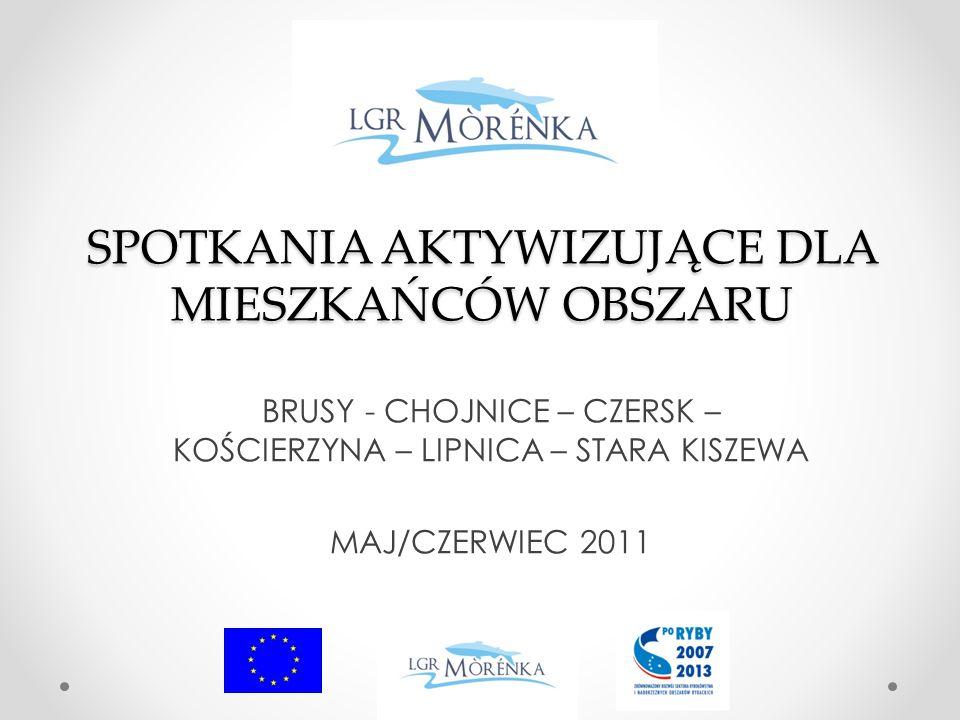 SPOTKANIA AKTYWIZUJĄCE DLA MIESZKAŃCÓW OBSZARU BRUSY - CHOJNICE – CZERSK – KOŚCIERZYNA – LIPNICA – STARA KISZEWA MAJ/CZERWIEC 2011
