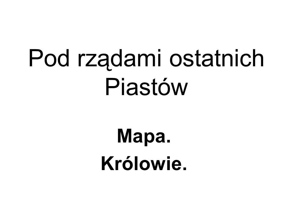 Pod rządami ostatnich Piastów Mapa. Królowie.