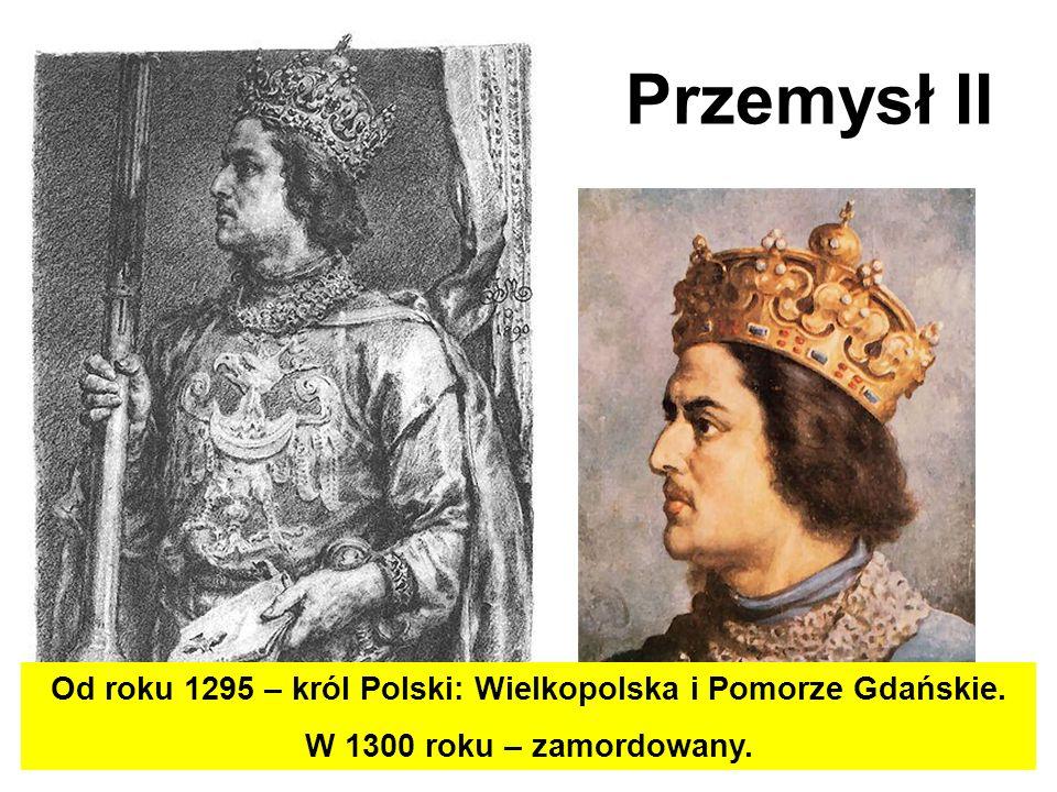 Przemysł II Od roku 1295 – król Polski: Wielkopolska i Pomorze Gdańskie. W 1300 roku – zamordowany.