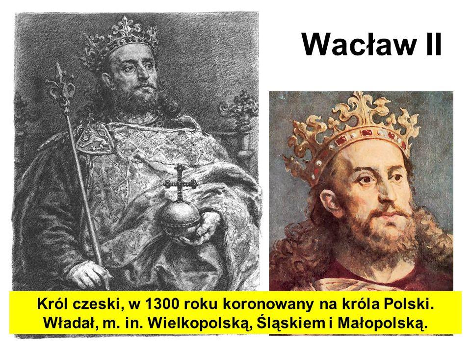 Wacław II Król czeski, w 1300 roku koronowany na króla Polski. Władał, m. in. Wielkopolską, Śląskiem i Małopolską.