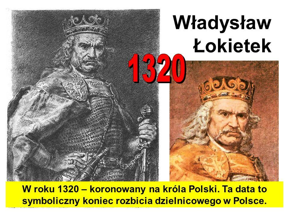 Władysław Łokietek W roku 1320 – koronowany na króla Polski. Ta data to symboliczny koniec rozbicia dzielnicowego w Polsce.