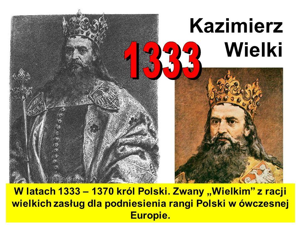 Kazimierz Wielki W latach 1333 – 1370 król Polski. Zwany Wielkim z racji wielkich zasług dla podniesienia rangi Polski w ówczesnej Europie.