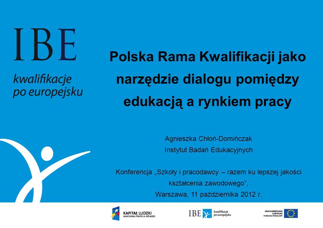 Polska Rama Kwalifikacji jako narzędzie dialogu pomiędzy edukacją a rynkiem pracy Agnieszka Chłoń-Domińczak Instytut Badań Edukacyjnych Konferencja Sz