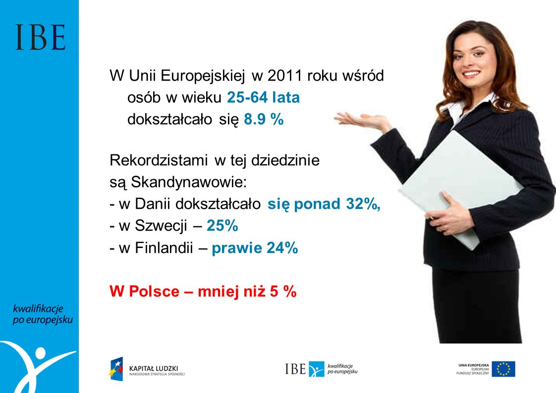 W Unii Europejskiej w 2011 roku wśród osób w wieku 25-64 lata dokształcało się 8.9 % Rekordzistami w tej dziedzinie są Skandynawowie: - w Danii dokszt