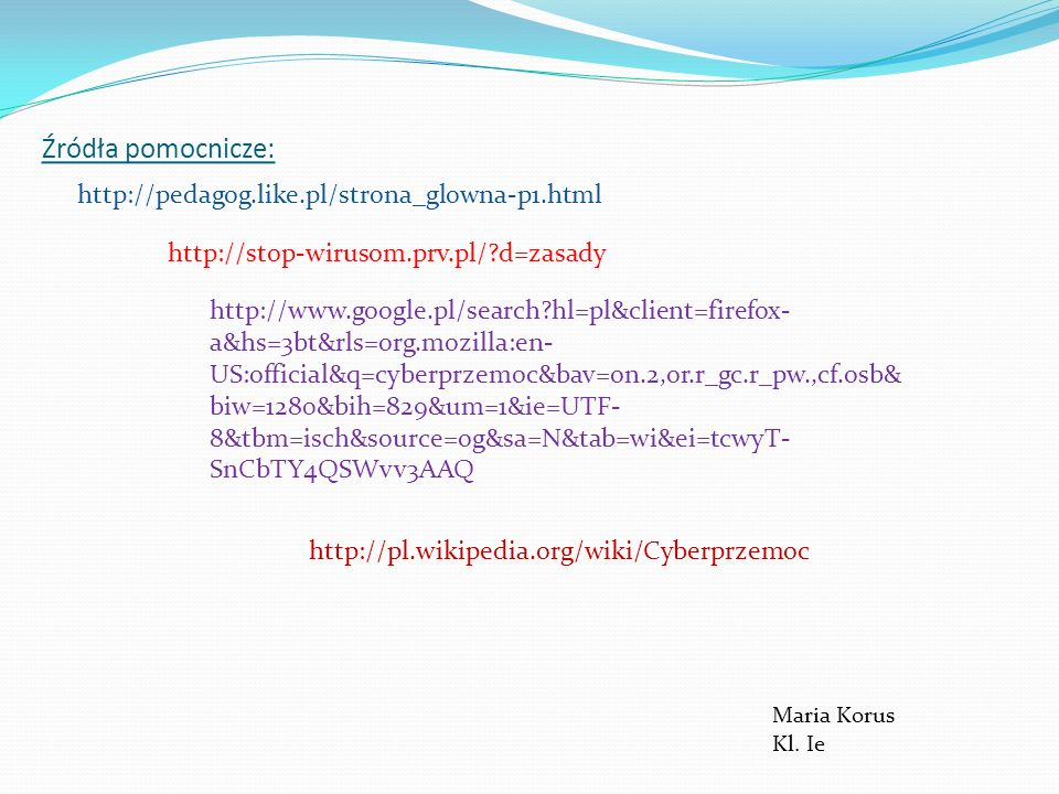 Źródła pomocnicze: http://pedagog.like.pl/strona_glowna-p1.html http://stop-wirusom.prv.pl/?d=zasady http://www.google.pl/search?hl=pl&client=firefox-