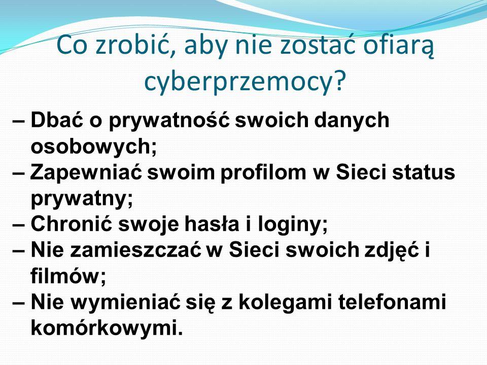 Co zrobić, aby nie zostać ofiarą cyberprzemocy? – Dbać o prywatność swoich danych osobowych; – Zapewniać swoim profilom w Sieci status prywatny; – Chr