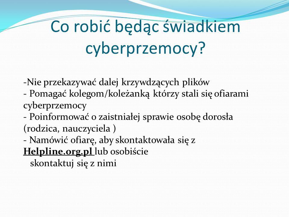 Co robić będąc świadkiem cyberprzemocy? -Nie przekazywać dalej krzywdzących plików - Pomagać kolegom/koleżanką którzy stali się ofiarami cyberprzemocy