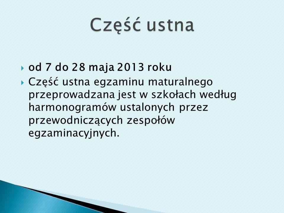 od 7 do 28 maja 2013 roku Część ustna egzaminu maturalnego przeprowadzana jest w szkołach według harmonogramów ustalonych przez przewodniczących zespołów egzaminacyjnych.