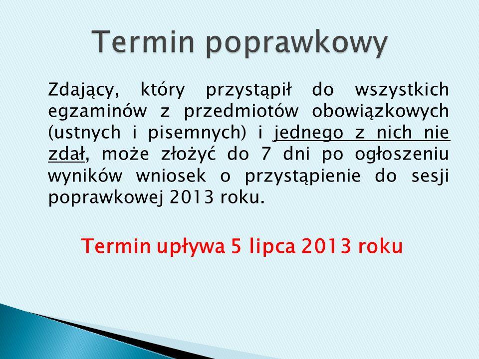 Zdający, który przystąpił do wszystkich egzaminów z przedmiotów obowiązkowych (ustnych i pisemnych) i jednego z nich nie zdał, może złożyć do 7 dni po ogłoszeniu wyników wniosek o przystąpienie do sesji poprawkowej 2013 roku.