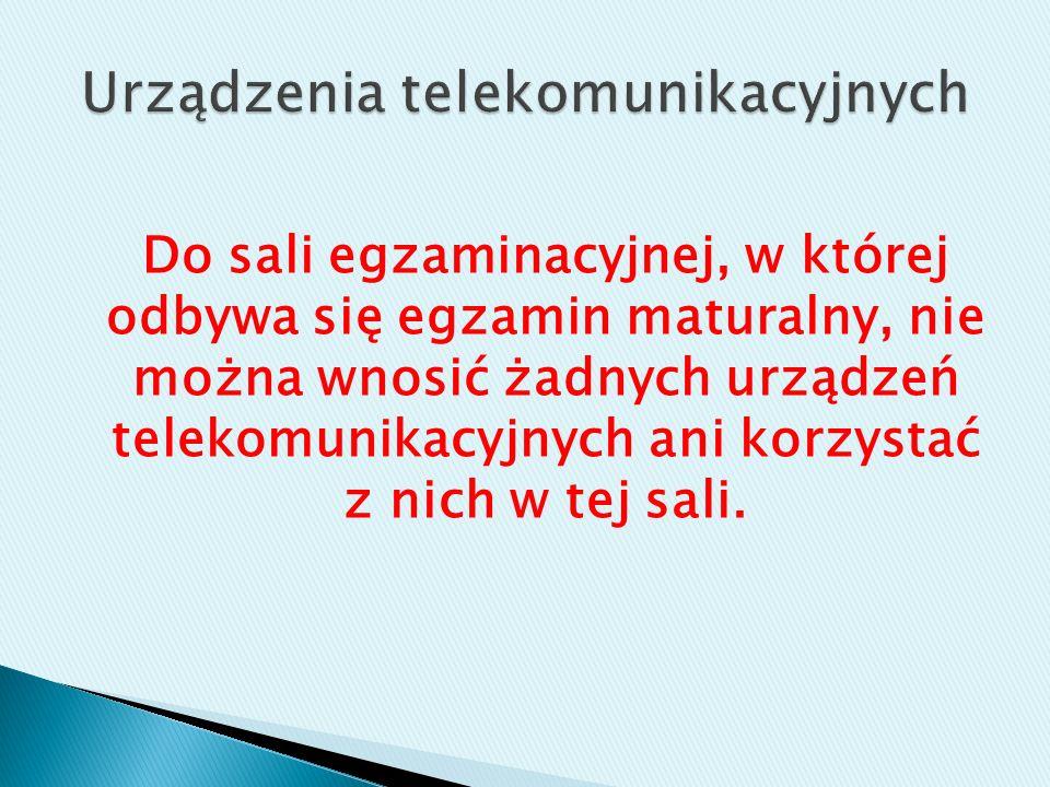 Do sali egzaminacyjnej, w której odbywa się egzamin maturalny, nie można wnosić żadnych urządzeń telekomunikacyjnych ani korzystać z nich w tej sali.