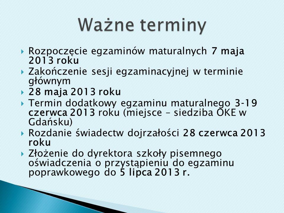 Rozpoczęcie egzaminów maturalnych 7 maja 2013 roku Zakończenie sesji egzaminacyjnej w terminie głównym 28 maja 2013 roku Termin dodatkowy egzaminu maturalnego 319 czerwca 2013 roku (miejsce – siedziba OKE w Gdańsku) Rozdanie świadectw dojrzałości 28 czerwca 2013 roku Złożenie do dyrektora szkoły pisemnego oświadczenia o przystąpieniu do egzaminu poprawkowego do 5 lipca 2013 r.
