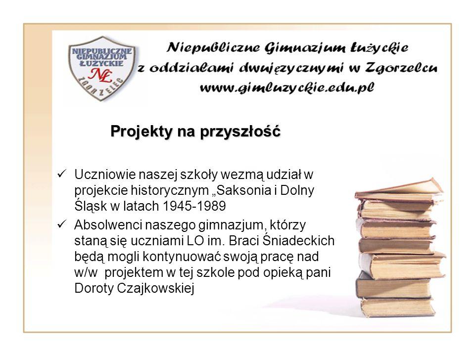 Projekty na przyszłość Uczniowie naszej szkoły wezmą udział w projekcie historycznym Saksonia i Dolny Śląsk w latach 1945-1989 Absolwenci naszego gimn