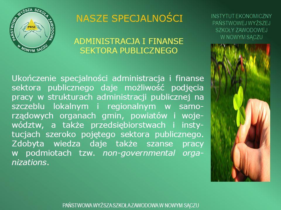 INSTYTUT EKONOMICZNY PAŃSTWOWEJ WYŻSZEJ SZKOŁY ZAWODOWEJ W NOWYM SĄCZU PAŃSTWOWA WYŻSZA SZKOŁA ZAWODOWA W NOWYM SĄCZU NASZE SPECJALNOŚCI Ukończenie specjalności administracja i finanse sektora publicznego daje możliwość podjęcia pracy w strukturach administracji publicznej na szczeblu lokalnym i regionalnym w samo- rządowych organach gmin, powiatów i woje- wództw, a także przedsiębiorstwach i insty- tucjach szeroko pojętego sektora publicznego.