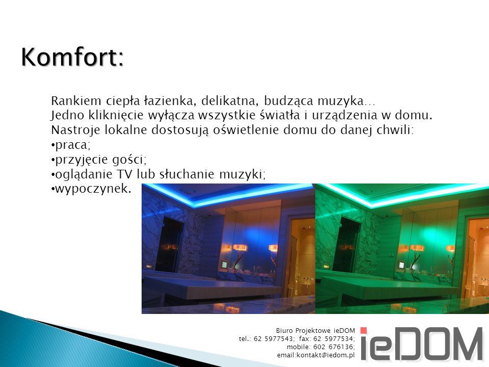 Biuro Projektowe ieDOM tel.: 62 5977543; fax: 62 5977534; mobile: 602 676136; email:kontakt@iedom.pl Komfort: Rankiem ciepła łazienka, delikatna, budząca muzyka… Jedno kliknięcie wyłącza wszystkie światła i urządzenia w domu.