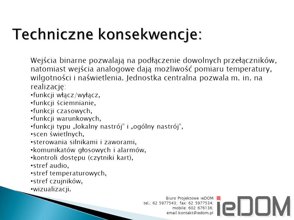 Biuro Projektowe ieDOM tel.: 62 5977543; fax: 62 5977534; mobile: 602 676136; email:kontakt@iedom.pl Techniczne konsekwencje: Wejścia binarne pozwalają na podłączenie dowolnych przełączników, natomiast wejścia analogowe dają możliwość pomiaru temperatury, wilgotności i naświetlenia.