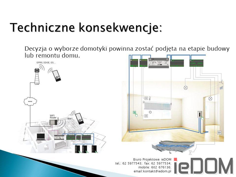 Biuro Projektowe ieDOM tel.: 62 5977543; fax: 62 5977534; mobile: 602 676136; email:kontakt@iedom.pl Techniczne konsekwencje: Decyzja o wyborze domotyki powinna zostać podjęta na etapie budowy lub remontu domu.