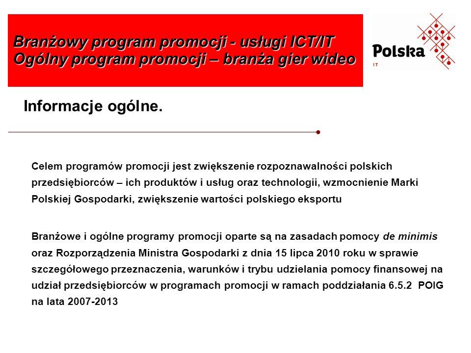 Korzyści jakie oferuje przedsiębiorcom udział w programie promocji: możliwość skorzystania z dofinansowania kosztów poniesionych na udział w programie, kwalifikujących się do objęcia pomocą, w wysokości do 75% poniesionych wydatków udział w budowaniu i wzmacnianiu wizerunku polskiej branży usług ICT/IT i branży gier wideo na rynkach międzynarodowych czynności związane z organizacją udziału przedsiębiorców w programie promocji przeniesione są na organizatora branżowego lub ogólnego programu promocji Branżowy program promocji - usługi ICT/IT Ogólny program promocji – branża gier wideo