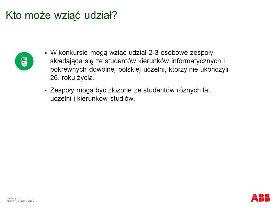 © ABB Group February 18, 2014 | Slide 3 W konkursie mogą wziąć udział 2-3 osobowe zespoły składające się ze studentów kierunków informatycznych i pokrewnych dowolnej polskiej uczelni, którzy nie ukończyli 26.