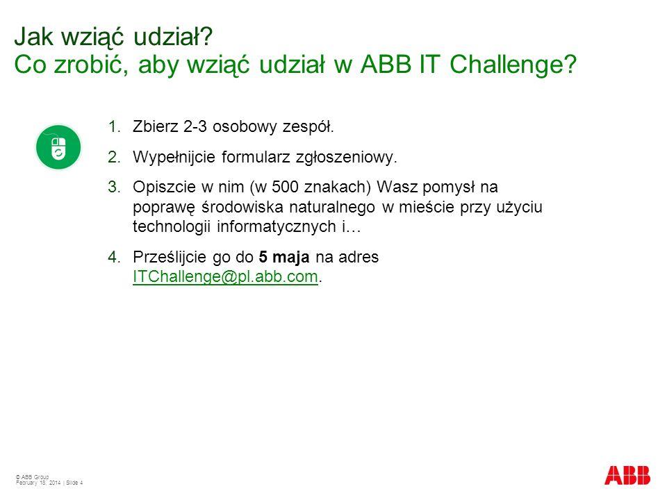 © ABB Group February 18, 2014 | Slide 4 1.Zbierz 2-3 osobowy zespół. 2.Wypełnijcie formularz zgłoszeniowy. 3.Opiszcie w nim (w 500 znakach) Wasz pomys