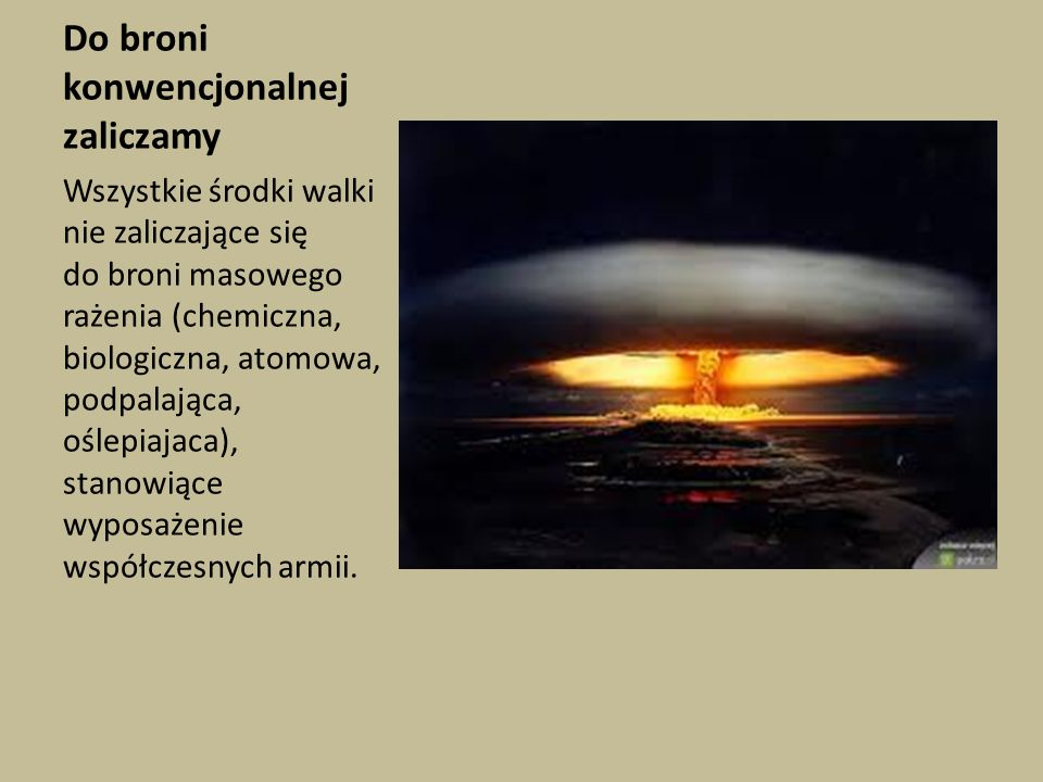 Do broni konwencjonalnej zaliczamy Wszystkie środki walki nie zaliczające się do broni masowego rażenia (chemiczna, biologiczna, atomowa, podpalająca,