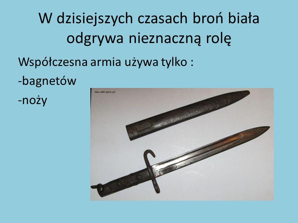 W dzisiejszych czasach broń biała odgrywa nieznaczną rolę Współczesna armia używa tylko : -bagnetów -noży