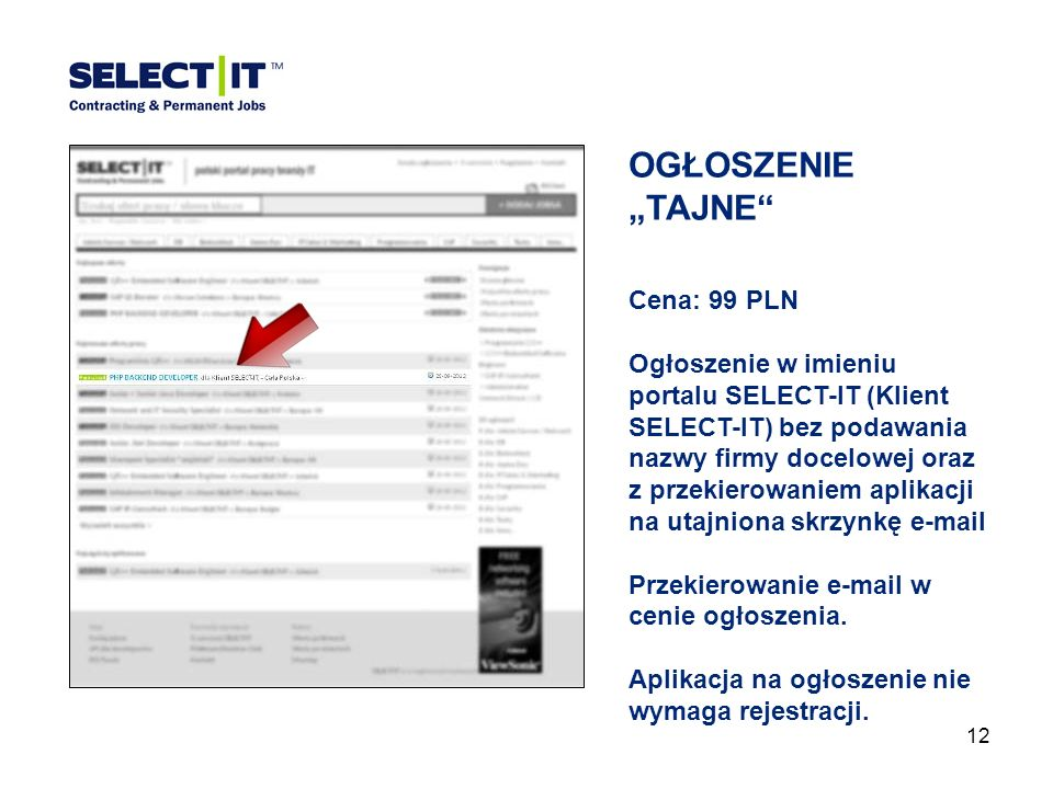 12 OGŁOSZENIETAJNE Cena: 99 PLN Ogłoszenie w imieniu portalu SELECT-IT (Klient SELECT-IT) bez podawania nazwy firmy docelowej oraz z przekierowaniem aplikacji na utajniona skrzynkę e-mail Przekierowanie e-mail w cenie ogłoszenia.