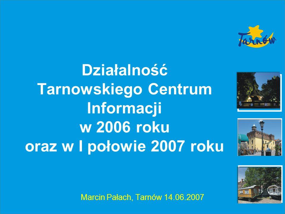 Działalność Tarnowskiego Centrum Informacji w 2006 roku oraz w I połowie 2007 roku Marcin Pałach, Tarnów 14.06.2007