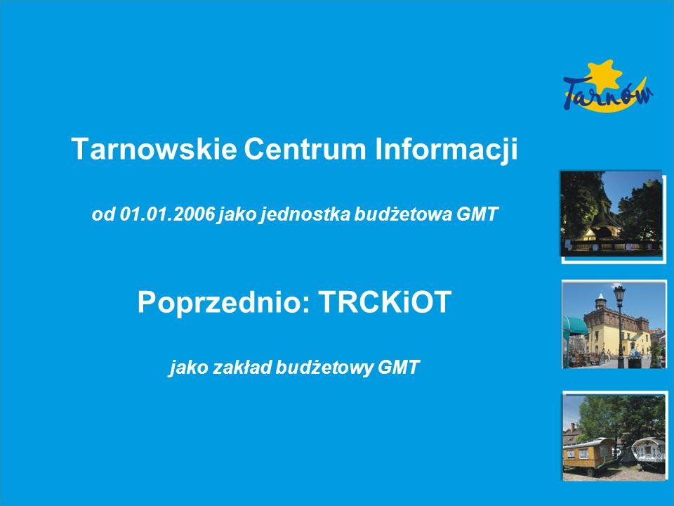 Tarnowskie Centrum Informacji od 01.01.2006 jako jednostka budżetowa GMT Poprzednio: TRCKiOT jako zakład budżetowy GMT