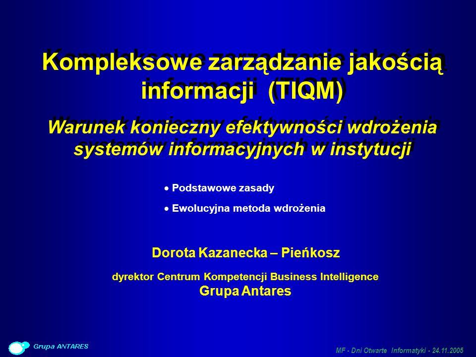 MF - Dni Otwarte Informatyki - 24.11.2005 Problemy z jakością korporacyjnych zasobów informacji Jednorazowe projekty (HD, integracja i czyszczenie danych, zakup specjalizowanego oprogramowania) nie rozwiązują problemu Jednorazowe projekty (HD, integracja i czyszczenie danych, zakup specjalizowanego oprogramowania) nie rozwiązują problemu Informacja – zasób całej organizacji Informacja – zasób całej organizacji Jest tworzona, modyfikowana i wykorzystywana Jest tworzona, modyfikowana i wykorzystywana we wszystkich procesach działalności przez wszystkich pracowników Rozwiązanie: Kompleksowe, zorganizowane podejście wzorowane na TQM